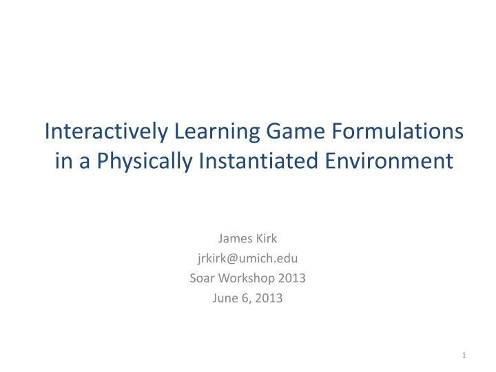 interactively learning game formulations in a physically instantiated environment n.