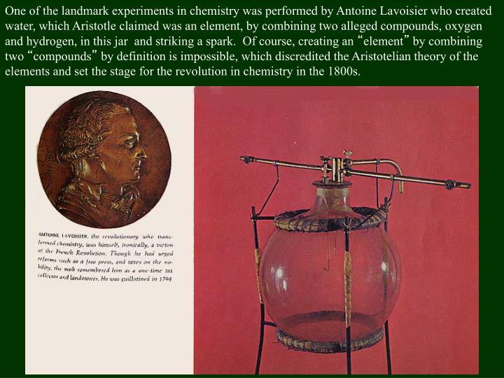 One of the landmark experiments in chemistry was performed by Antoine Lavoisier who created water, which Aristotle claimed was an element, by combining two alleged compounds, oxygen and hydrogen, in this jar  and striking a spark.  Of course, creating an