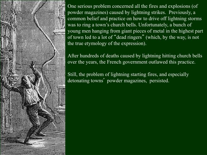 One serious problem concerned all the fires and explosions (of powder magazines) caused by lightning strikes.  Previously, a common belief and practice on how to drive off lightning storms was to ring a