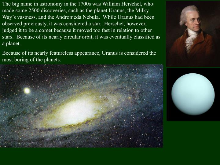 The big name in astronomy in the 1700s was William Herschel, who made some 2500 discoveries, such as the planet Uranus, the Milky Way's vastness, and the