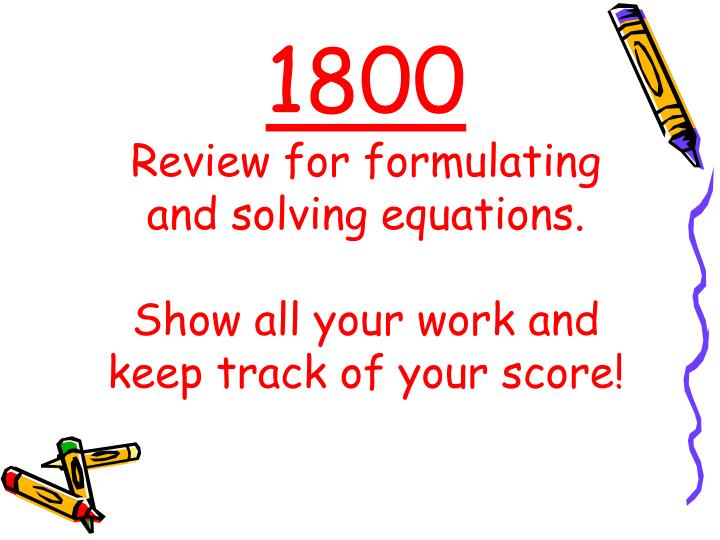 1800 review for formulating and solving equations show all your work and keep track of your score n.