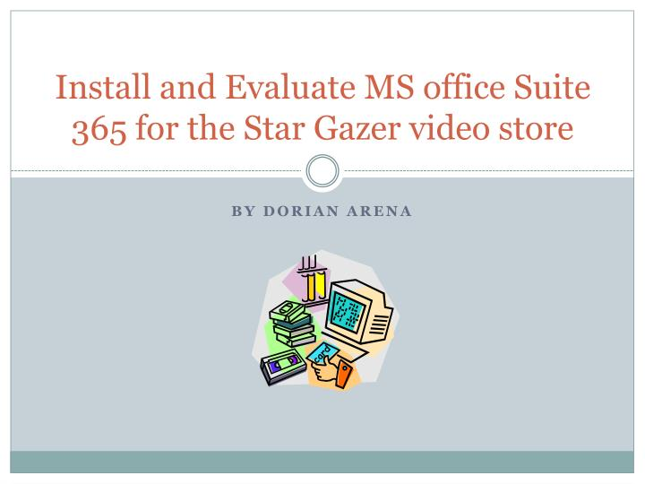 install and evaluate ms office suite 365 for the star gazer video store n.