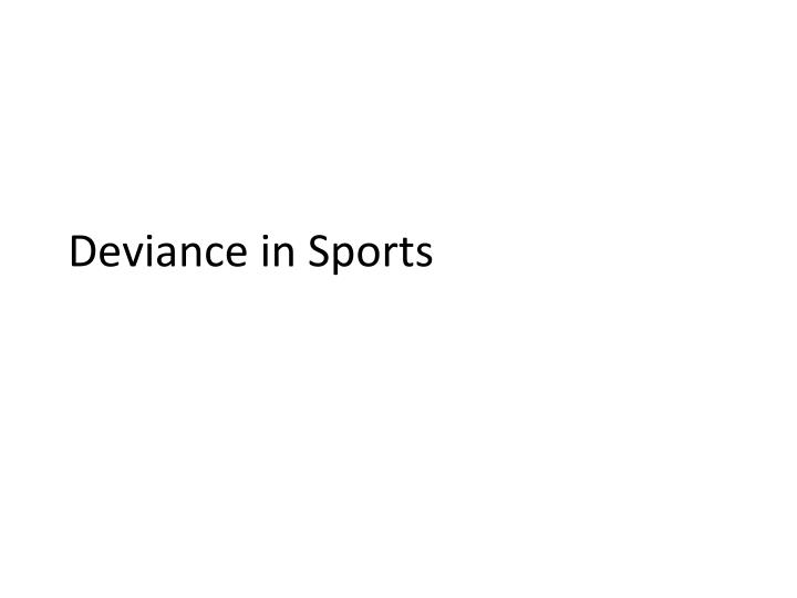 deviance in sports Deviance and violence in sport by kerry harrison 14000 views 4 problems faced whenstudying deviance in sportsdeviance in sports often involves unquestioned acceptance of norms.