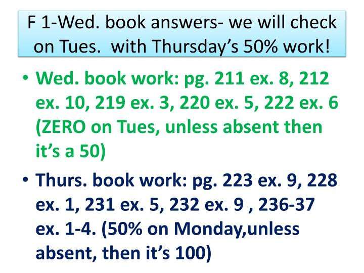 F 1-Wed. book answers- we will check on Tues.  with Thursday's 50% work!