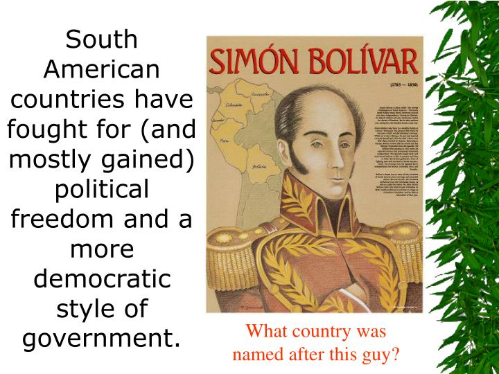 South American countries have fought for (and mostly gained) political freedom and a more democratic style of government.