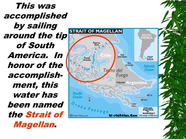 This was accomplished by sailing around the tip of South America.  In honor of the accomplish-ment, this water has been named the