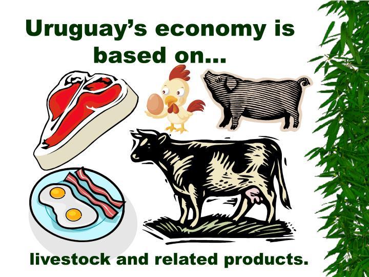 Uruguay's economy is based on…