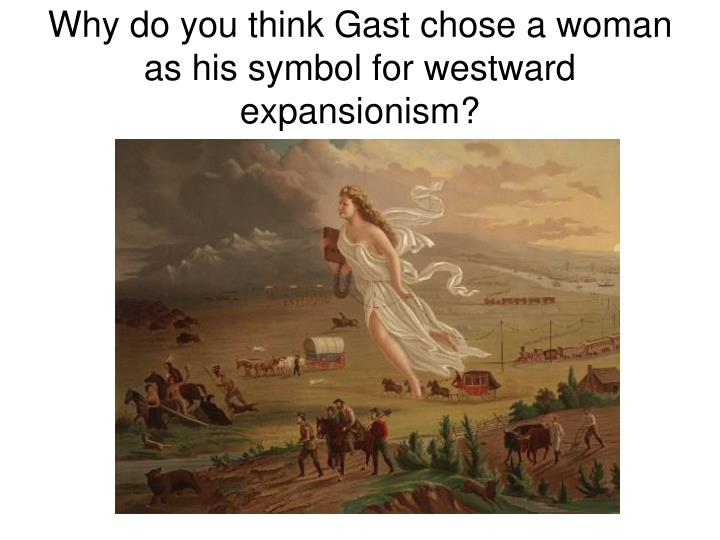 Why do you think Gast chose a woman as his symbol for westward expansionism?