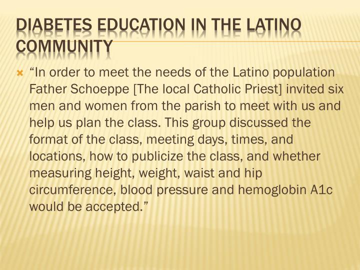 """""""In order to meet the needs of the Latino population Father Schoeppe [The local Catholic Priest] invited six men and women from the parish to meet with us and help us plan the class. This group discussed the format of the class, meeting days, times, and locations, how to publicize the class, and whether measuring height, weight, waist and hip circumference, blood pressure and hemoglobin A1c would be accepted."""""""