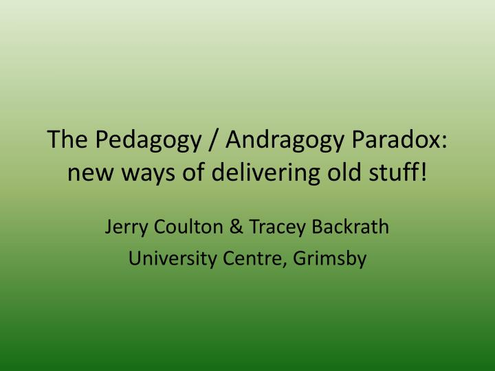 the pedagogy andragogy paradox new ways of delivering old stuff n.