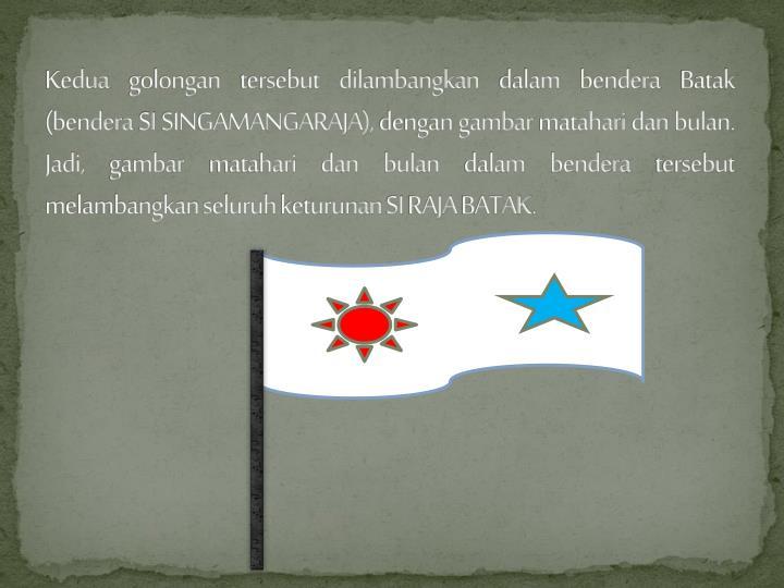 Kedua golongan tersebut dilambangkan dalam bendera Batak (bendera SI SINGAMANGARAJA), dengan gambar matahari dan bulan. Jadi, gambar matahari dan bulan dalam bendera tersebut melambangkan seluruh keturunan SI RAJA BATAK.
