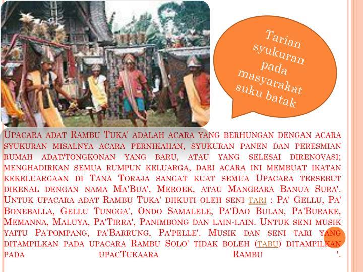 Upacara adat Rambu Tuka' adalah acara yang berhungan dengan acara syukuran misalnya acara pernikahan, syukuran panen dan peresmian rumah adat/tongkonan yang baru, atau yang selesai direnovasi; menghadirkan semua rumpun keluarga, dari acara ini membuat ikatan kekeluargaan di Tana Toraja sangat kuat semua Upacara tersebut dikenal dengan nama Ma'Bua', Meroek, atau Mangrara Banua Sura'.
