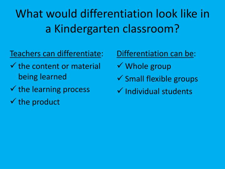 What would differentiation look like in a Kindergarten classroom?