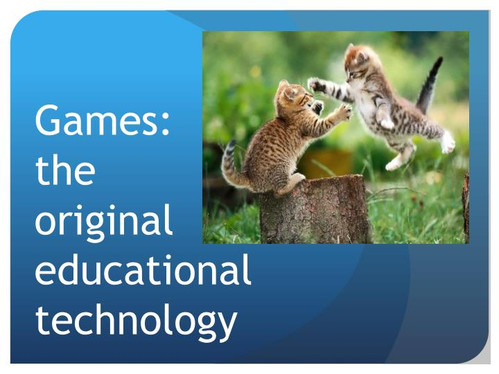Games the original educational technology