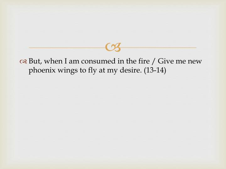 But, when I am consumed in the fire / Give me new phoenix wings to fly at my desire. (13-14)