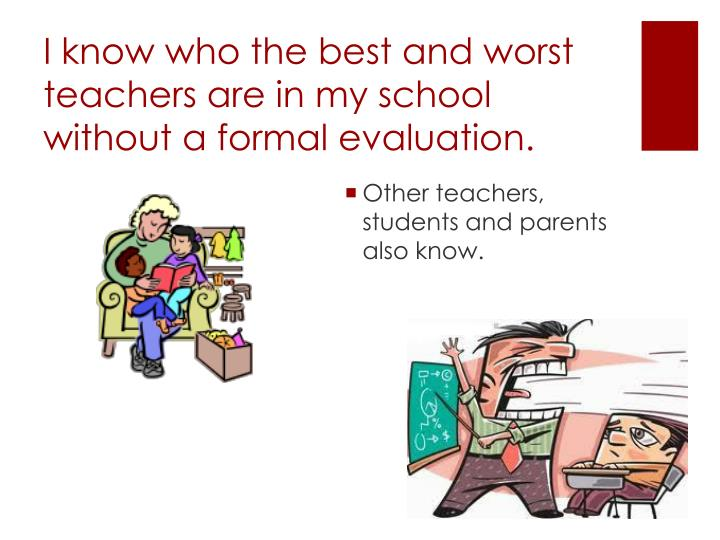 I know who the best and worst teachers are in my school without a formal evaluation.