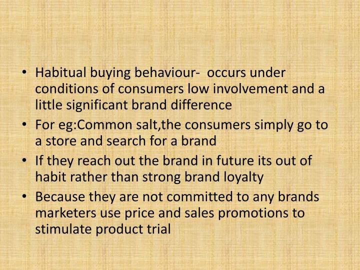 Habitual buying behaviour-  occurs under conditions of consumers low involvement and a little significant brand difference