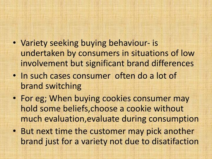 Variety seeking buying behaviour- is undertaken by consumers in situations of low involvement but significant brand differences