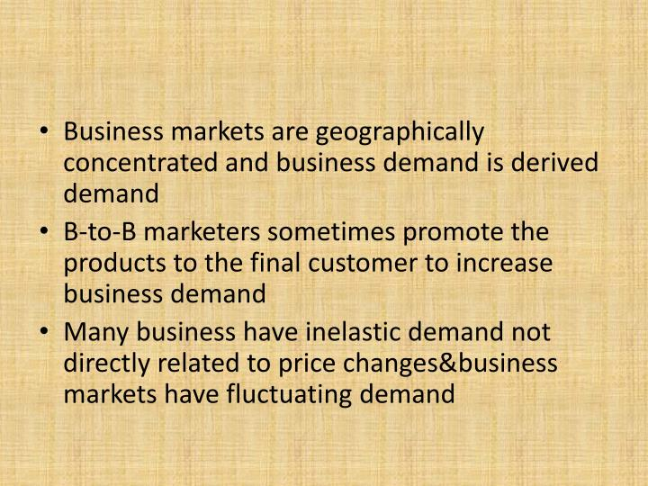 Business markets are geographically concentrated and business demand is derived demand