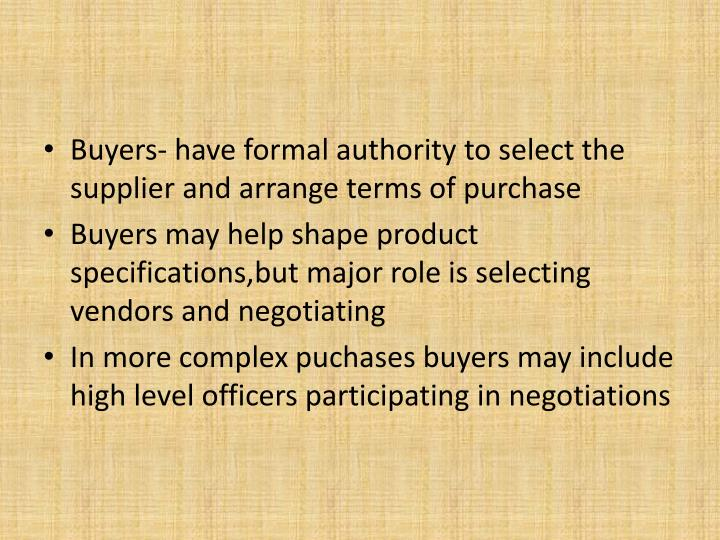Buyers- have formal authority to select the supplier and arrange terms of purchase