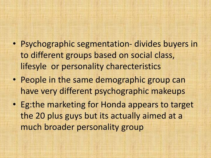 Psychographic segmentation- divides buyers in to different groups based on social class, lifesyle  or personality charecteristics