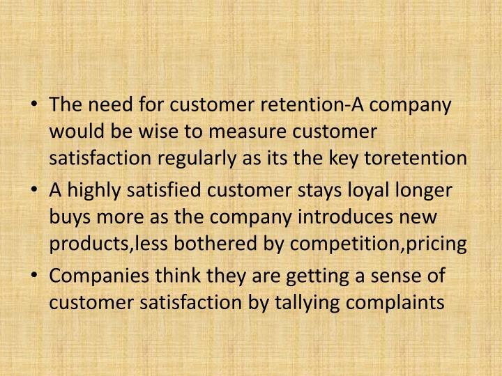 The need for customer retention-A company would be wise to measure customer satisfaction regularly a...