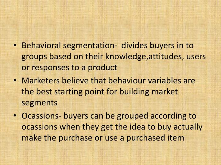Behavioral segmentation-  divides buyers in to groups based on their knowledge,attitudes, users or responses to a product