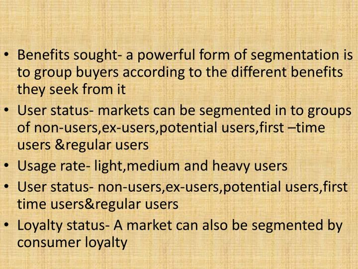 Benefits sought- a powerful form of segmentation is to group buyers according to the different benefits they seek from it