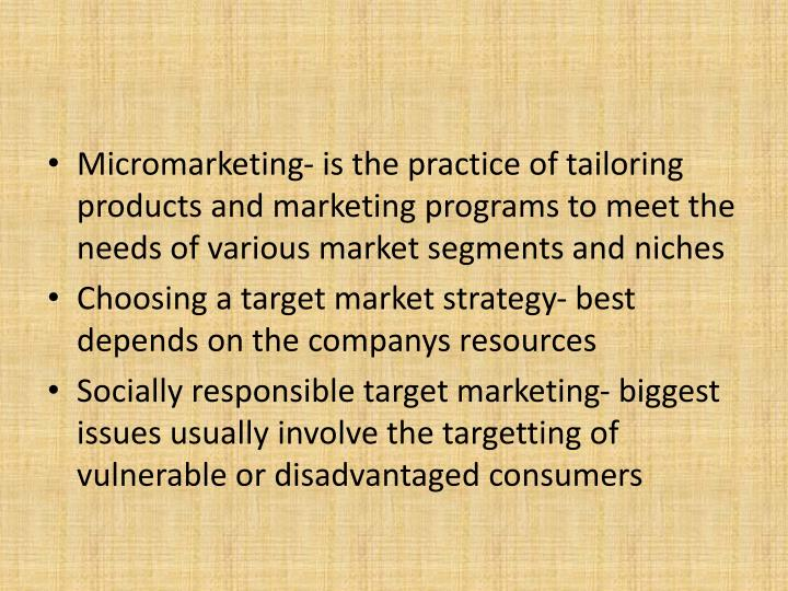 Micromarketing- is the practice of tailoring products and marketing programs to meet the needs of various market segments and niches