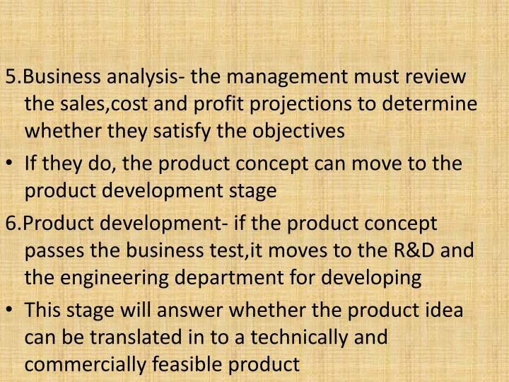 5.Business analysis- the management must review the sales,cost and profit projections to determine whether they satisfy the objectives