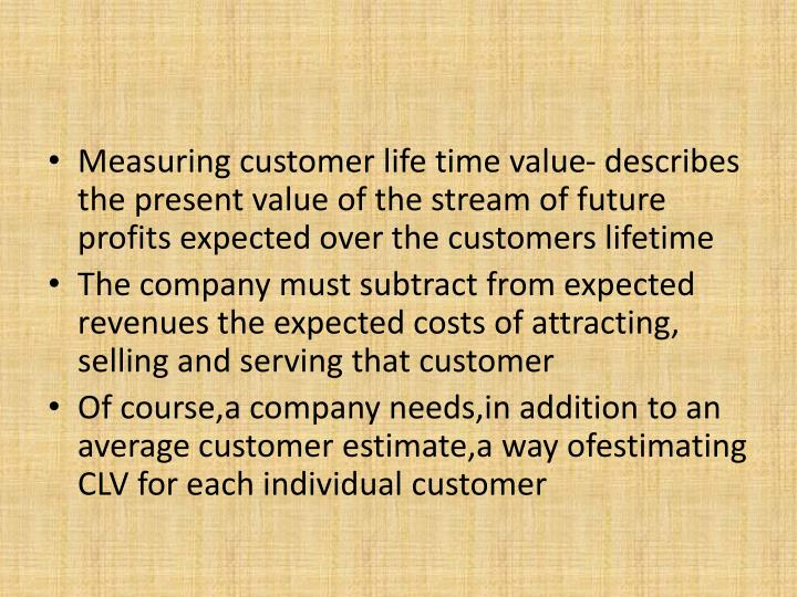 Measuring customer life time value- describes the present value of the stream of future profits expected over the customers lifetime