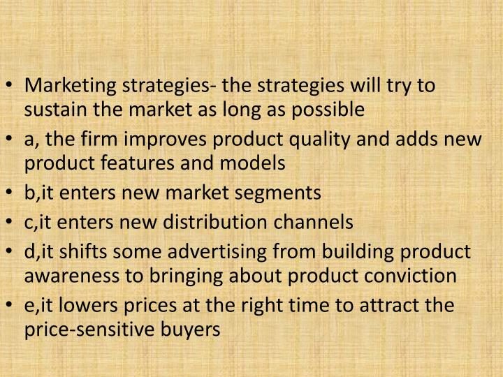 Marketing strategies- the strategies will try to sustain the market as long as possible