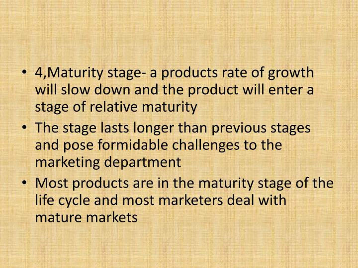 4,Maturity stage- a products rate of growth will slow down and the product will enter a stage of relative maturity
