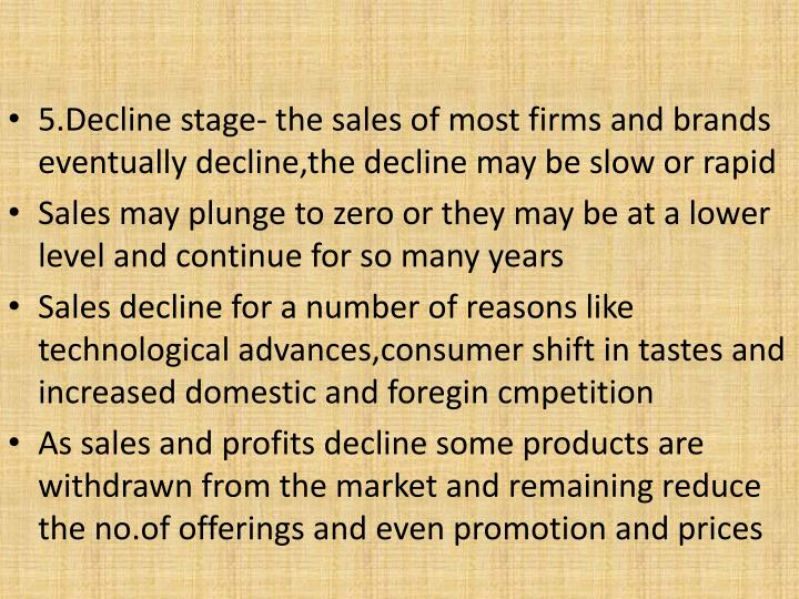5.Decline stage- the sales of most firms and brands eventually decline,the decline may be slow or rapid