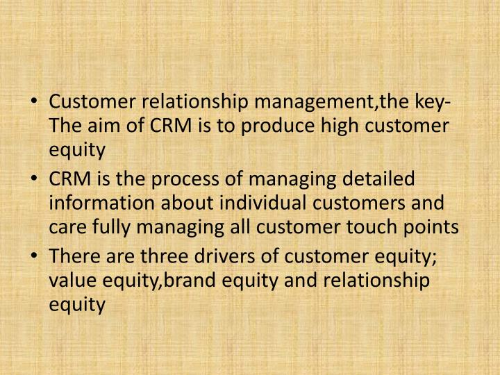 Customer relationship management,the key- The aim of CRM is to produce high customer equity