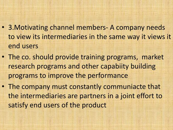 3.Motivating channel members- A company needs to view its intermediaries in the same way it views it end users