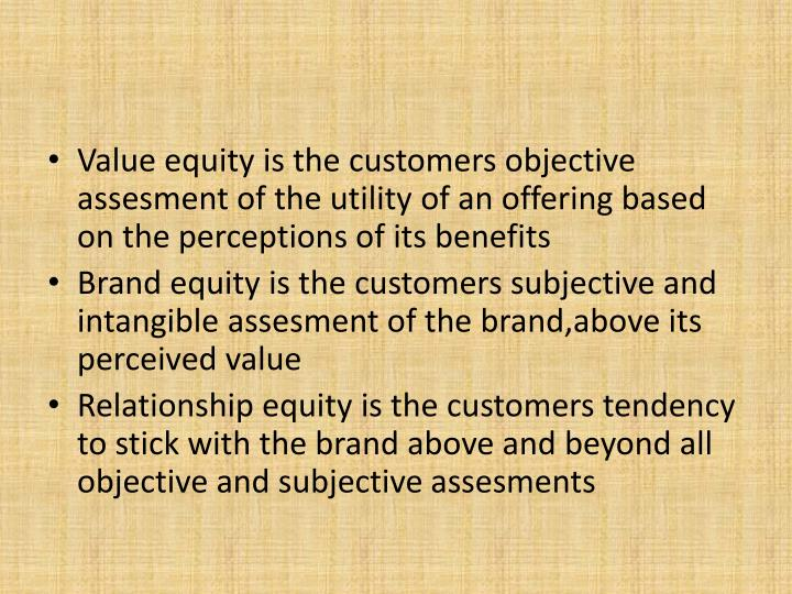 Value equity is the customers objective assesment of the utility of an offering based on the perceptions of its benefits