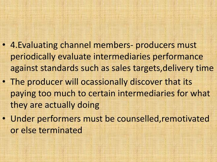 4.Evaluating channel members- producers must periodically evaluate intermediaries performance against standards such as sales targets,delivery time