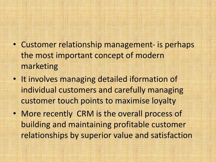Customer relationship management- is perhaps the most important concept of modern marketing