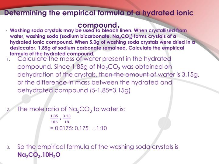 determining the formula of an ionic hydrate gravimetrically Calculate the number of moles of hydrate used anhydrous salt produced and water lost by the reaction set up an empirical formula for the hydrate by putting the whole number mole ratio of water to anhydrous salt in place of the x in the formula cuso 4 •xh 2 o.