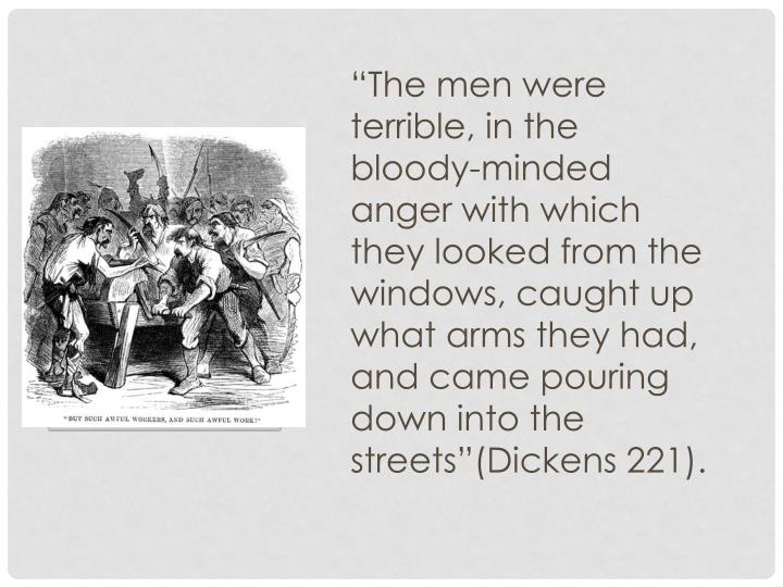 """""""The men were terrible, in the bloody-minded anger with which they looked from the windows, caught up what arms they had, and came pouring down into the streets""""(Dickens 221)."""