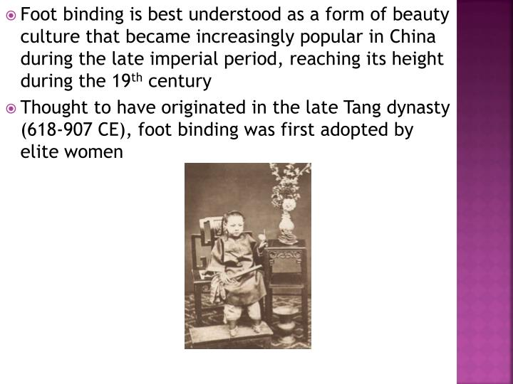 Foot binding is best understood as a form of beauty culture that became increasingly popular in China during the late imperial period, reaching its height during the 19