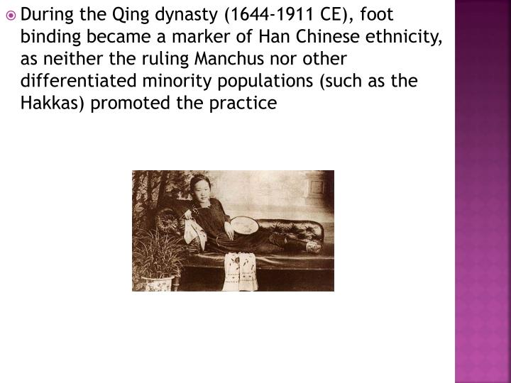 During the Qing dynasty (1644-1911 CE), foot binding became a marker of Han Chinese ethnicity, as neither the ruling Manchus nor other differentiated minority populations (such as the Hakkas) promoted the practice