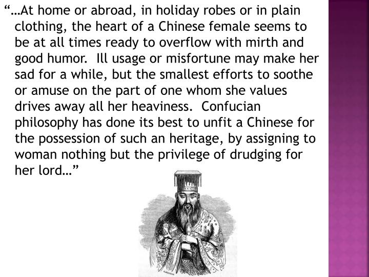 """""""…At home or abroad, in holiday robes or in plain clothing, the heart of a Chinese female seems to be at all times ready to overflow with mirth and good humor.  Ill usage or misfortune may make her sad for a while, but the smallest efforts to soothe or amuse on the part of one whom she values drives away all her heaviness.  Confucian philosophy has done its best to unfit a Chinese for the possession of such an heritage, by assigning to woman nothing but the privilege of drudging for her lord…"""""""