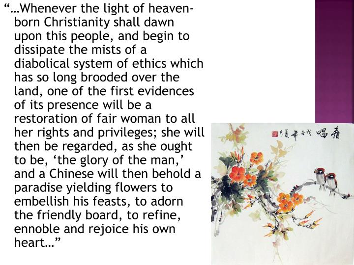 """""""…Whenever the light of heaven-born Christianity shall dawn upon this people, and begin to dissipate the mists of a diabolical system of ethics which has so long brooded over the land, one of the first evidences of its presence will be a restoration of fair woman to all her rights and privileges; she will then be regarded, as she ought to be, 'the glory of the man,' and a Chinese will then behold a paradise yielding flowers to embellish his feasts, to adorn the friendly board, to refine, ennoble and rejoice his own heart…"""""""