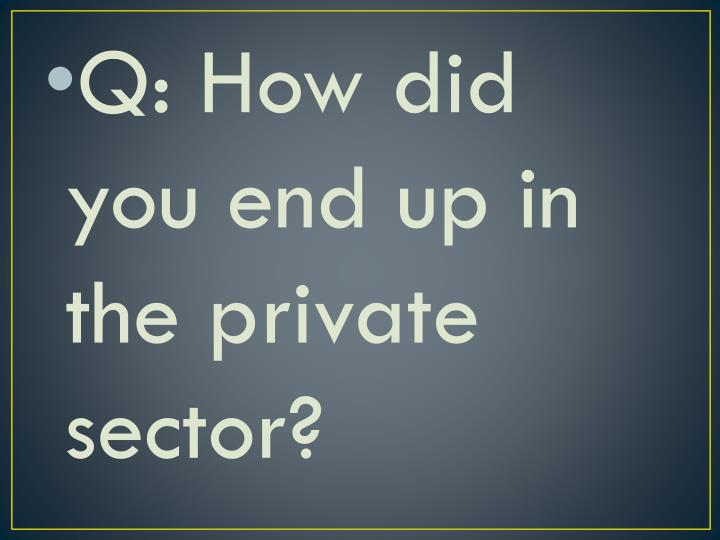 Q: How did you end up in the private sector?