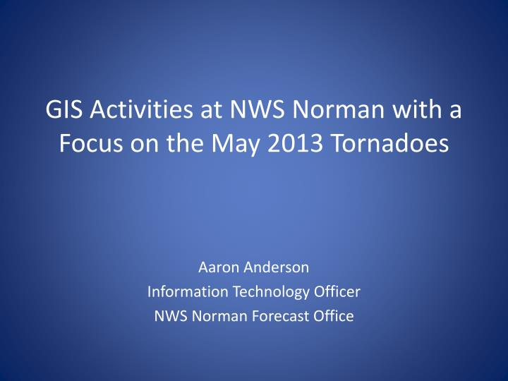 gis activities at nws norman with a focus on the may 2013 tornadoes n.