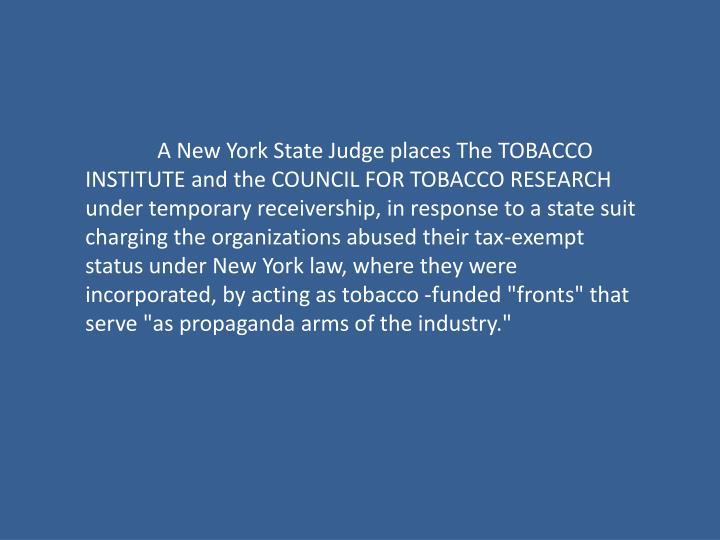 """A New York State Judge places The TOBACCO INSTITUTE and the COUNCIL FOR TOBACCO RESEARCH under temporary receivership, in response to a state suit charging the organizations abused their tax-exempt status under New York law, where they were incorporated, by acting as tobacco -funded """"fronts"""" that serve """"as propaganda arms of the industry."""""""