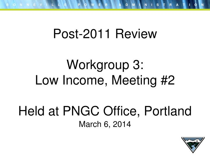 post 2011 review workgroup 3 low income meeting 2 held at pngc office portland n.