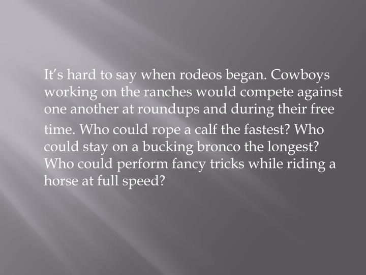 It's hard to say when rodeos began. Cowboys working on the ranches would compete against one another at roundups and during their free